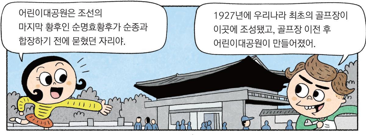② 옛 어린이대공원 모습&nbsp;<두리> 어린이대공원은 조선의 마지막 황후인 순명효황후가 순종과 합장하기 전에 묻혔던 자리야.&nbsp;<우리> 1927년에 우리나라 최초의 골프장이 이곳에 조성됐고, 골프장이전 후 어린이대공원이 만들어졌어.