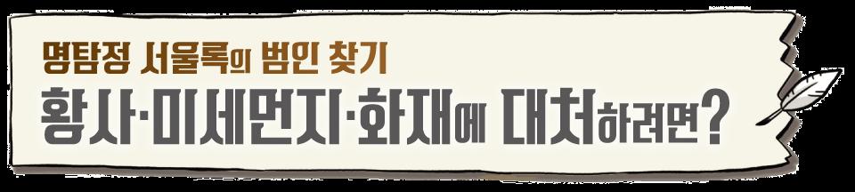 명탐정 서울록의 범인 찾기 황사 미세먼지 화재에 대처하려면?