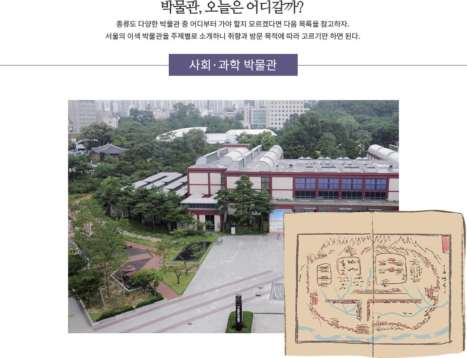 박물관, 오늘은 어디갈까? 종류도 다양한 박물관 중 어디부터 가야 할지 모르겠다면 다음 목록을 참고하자. 서울의 이색 박물관을 주제별로 소개하니 취향과 방문 목적을 따라 고르기만 하면 된다. '사회·과학 박물관'