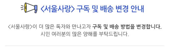 서울사랑 구독 및 배송 변경 안내 - 서울사랑이 더 많은 독자와 만나고자 구독 및 배송 방법을 변경합니다. 시민 여러분의 많은 양해를 부탁드립니다.
