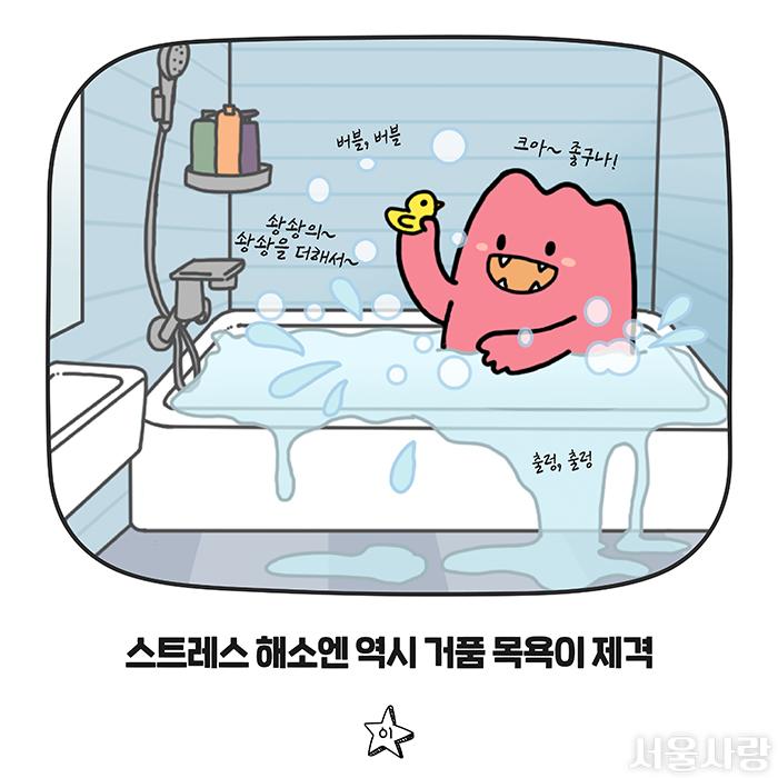 버블, 버블 / 크아~ 좋구나! / 솽솽의~ 솽솽을 더해서~ / 출렁, 출렁 / 스트레스 해소엔 역시 거품 목욕이 제격