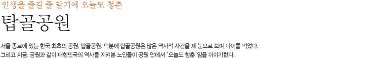 인생을 즐길 줄 알기에 오늘도 청춘 '탑골공원' : 서울종로에 있는 한국 최초의 공원, 탑골공원. 덕분에 탑골공원은 많은 역사적 사건을 제 눈으로 보며 나이를 먹었다. 그리고 지금, 공원과 같이 대한민국의 역사를 지켜본 노인들이 공원 안에서 '오늘도 청춘'임을 이야기한다.
