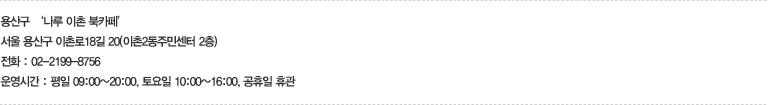 용산구 '나루 이촌 북카페' - 서울 용산구 이촌로18길 20(이촌2동주민센터 2층), 전화 : 02-2100-8756, 운영시간 : 평일 09:00~20:00, 토요일 10:00~16:00, 공휴일 휴관