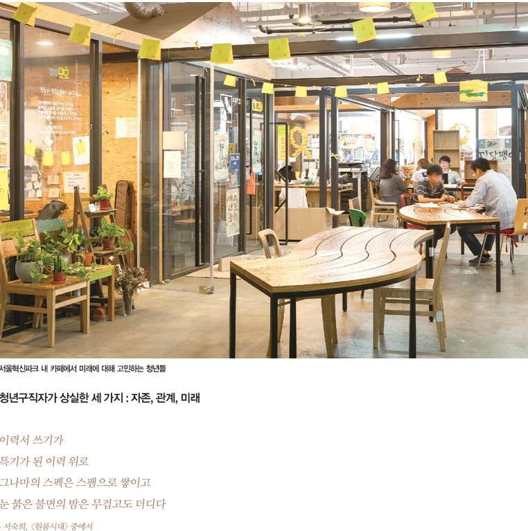 무겁고 더딘 밤 보내는 청년을 위하여 대학생 청년의 일자리 체험기 서울혁신파크 내 카페에서 미래에 대해 고민하는 청년들 청년구직자가 상실한 세 가지 : 자존, 관계, 미래. 이력서 쓰기가 특기가 된 이력 위로 그나마의 스펙은 스팸으로 쌓이고 눈 붉은 불면의 밤은 무겁고도 더디다 - 서숙희 <원룸시대>중에서