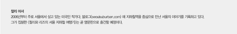찰리 어셔 2006년부터 주로 서울에 살고 있는 미국인 작가다. 블로그(seoulsuburban.com)에 지하철역을 중심으로 만난 서울의 이야기를 기록하고 있다. 그가 집필한 <찰리와 리즈의 서울 지하철 여행기>는 곧 영문판으로 출간할 예정이다.