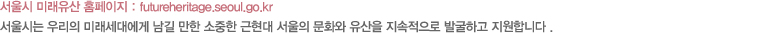 서울시 미래유산 홈페이지 : futureheritage.seoul.go.kr , 서울시는 우리의 미래세대에게 남길 만한 소중한 근현대 서울의 문화와 유산을 지속적으로 발굴하고 지원합니다.
