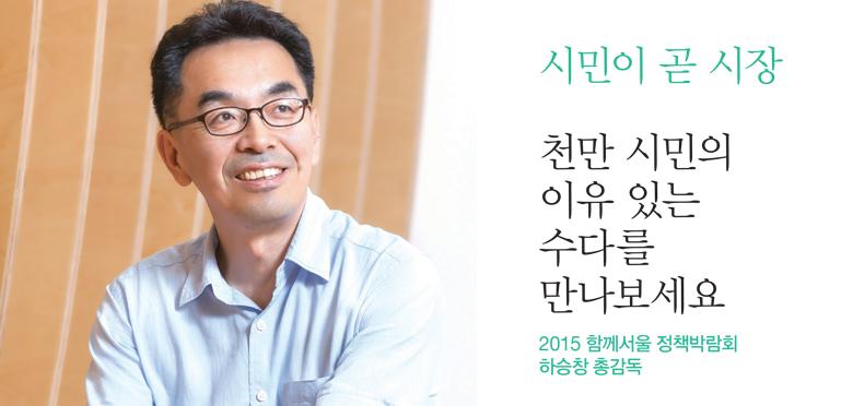 시민이 곧 시장 천만 시민의 이유 있는 수다를 만나보세요 2015 함께서울 정책박람회 하승창 총감독